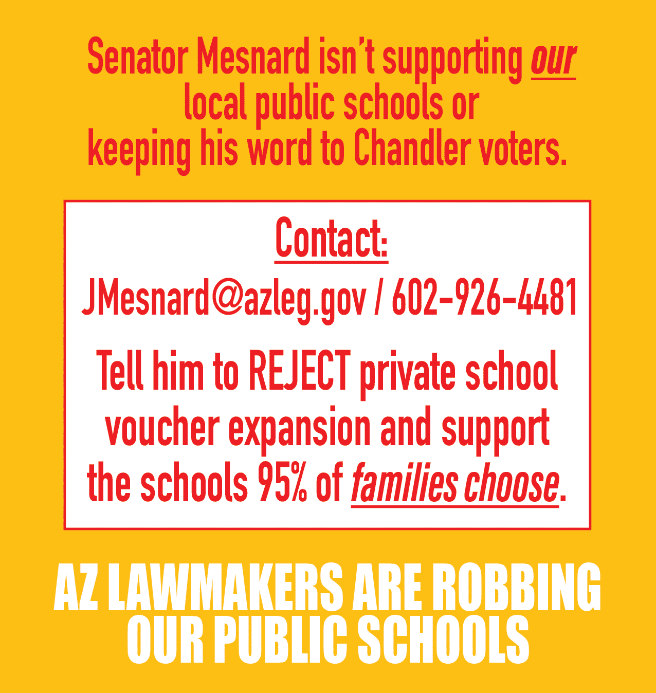Senator Mesnard isn't supporting our local public schools or keeping his word to Chandler voters. Contact: JMesnard@azleg.gov / 602-926-4481 Tell him to REJECT private school voucher expansion and support the schools 95% of families choose. AZ LAWMAKERS ARE ROBBING OUR PUBLIC SCHOOLS
